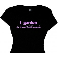 I garden  so I wont kill people - gardening message t-shirt